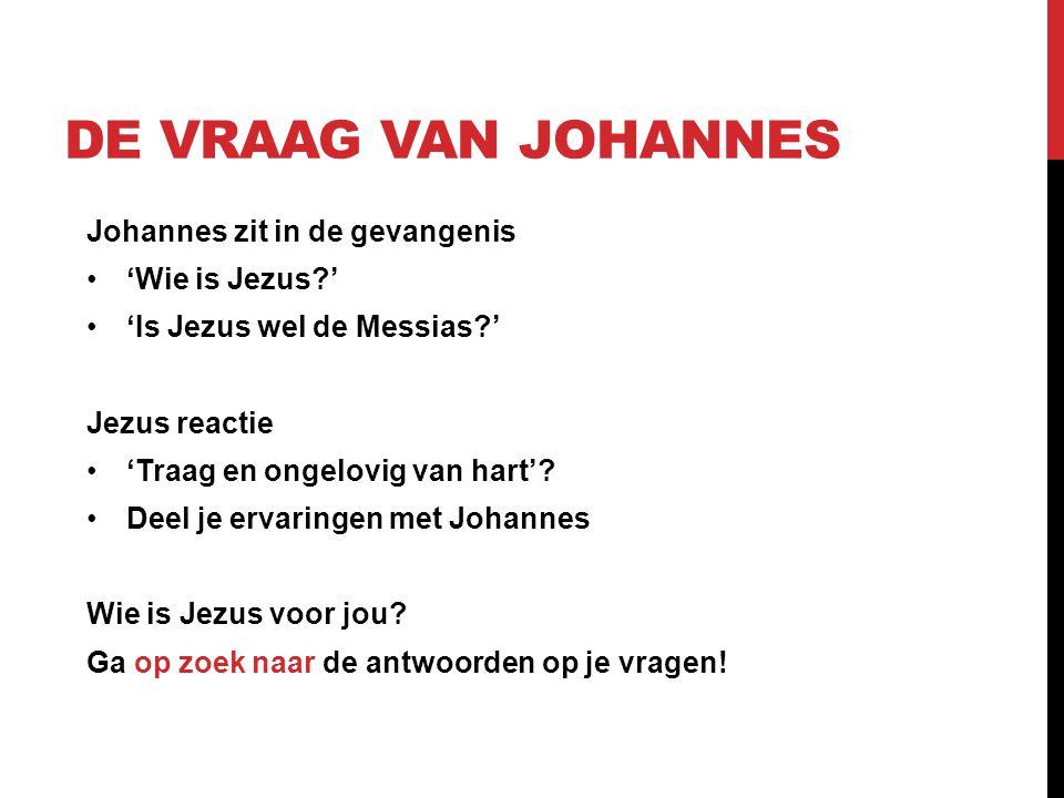 DE VRAAG VAN JOHANNES Johannes zit in de gevangenis• 'Wie is Jezus?' • 'Is Jezus wel de Messias?' Jezus reactie• 'Traag en ongelovig van hart'.
