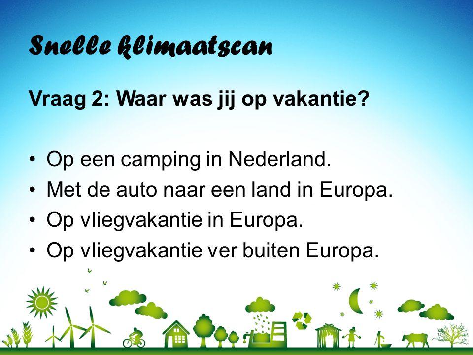 Snelle klimaatscan Vraag 2: Waar was jij op vakantie? •Op een camping in Nederland. •Met de auto naar een land in Europa. •Op vliegvakantie in Europa.