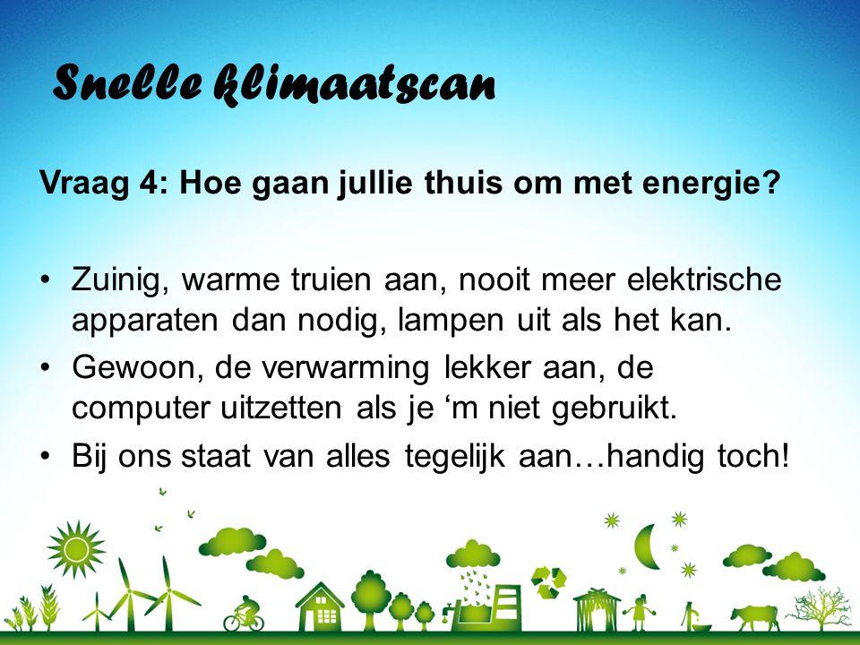Snelle klimaatscan Vraag 4: Hoe gaan jullie thuis om met energie? •Zuinig, warme truien aan, nooit meer elektrische apparaten dan nodig, lampen uit al