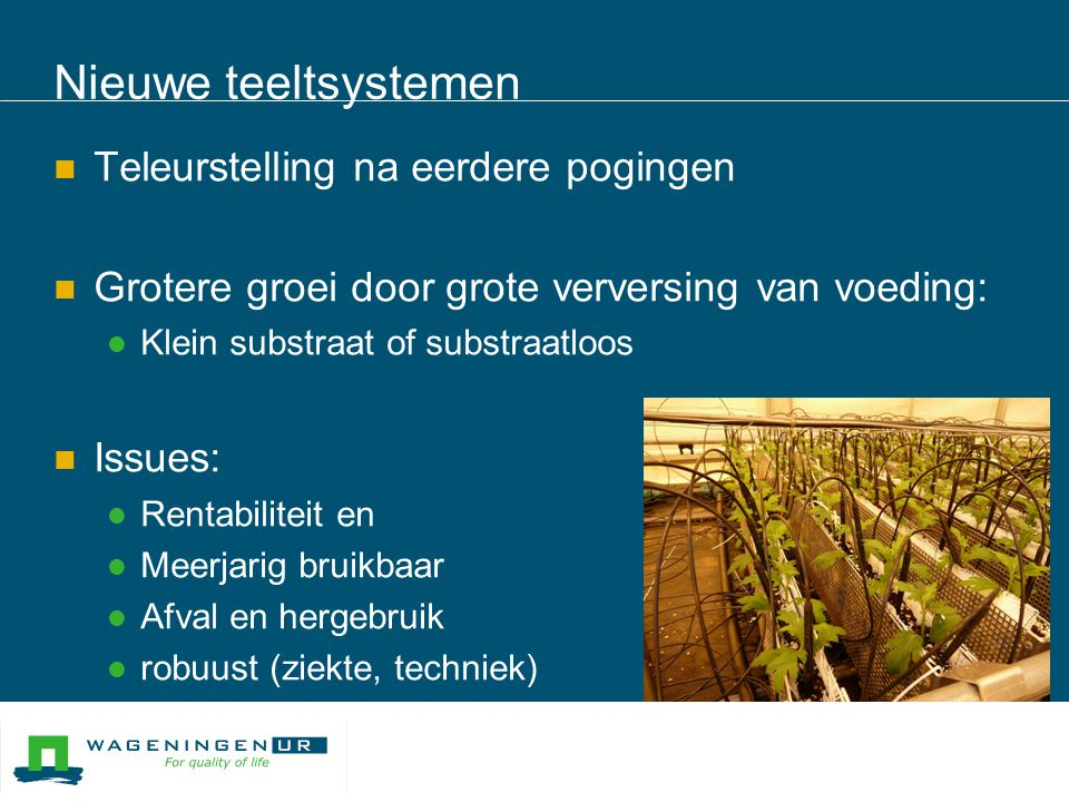 Nieuwe teeltsystemen  Teleurstelling na eerdere pogingen  Grotere groei door grote verversing van voeding:  Klein substraat of substraatloos  Issu