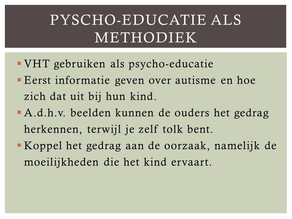  VHT gebruiken als psycho-educatie  Eerst informatie geven over autisme en hoe zich dat uit bij hun kind.