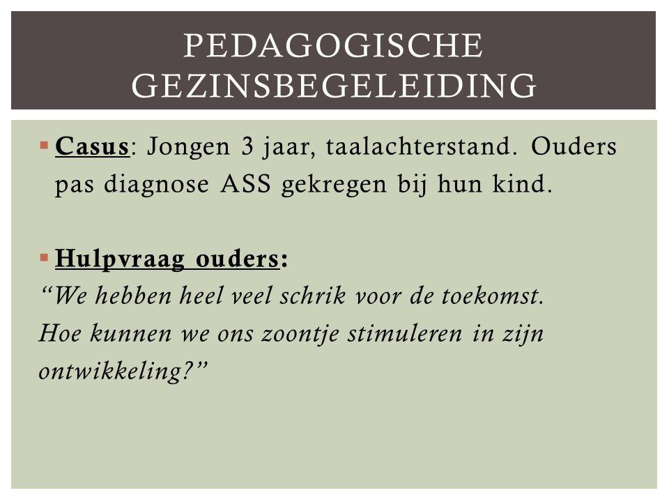  Casus : Jongen 3 jaar, taalachterstand.Ouders pas diagnose ASS gekregen bij hun kind.