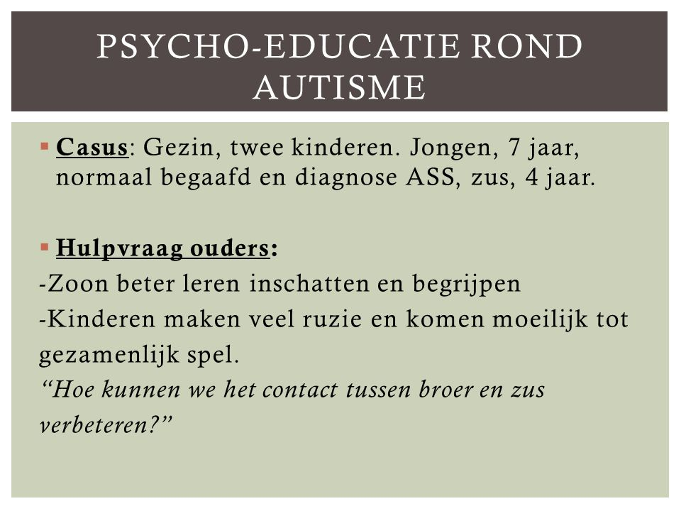  Casus : Gezin, twee kinderen.Jongen, 7 jaar, normaal begaafd en diagnose ASS, zus, 4 jaar.