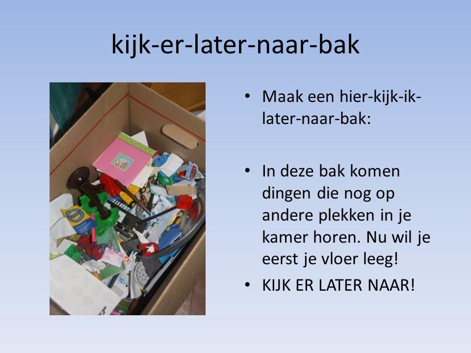 kijk-er-later-naar-bak • Maak een hier-kijk-ik- later-naar-bak: • In deze bak komen dingen die nog op andere plekken in je kamer horen.