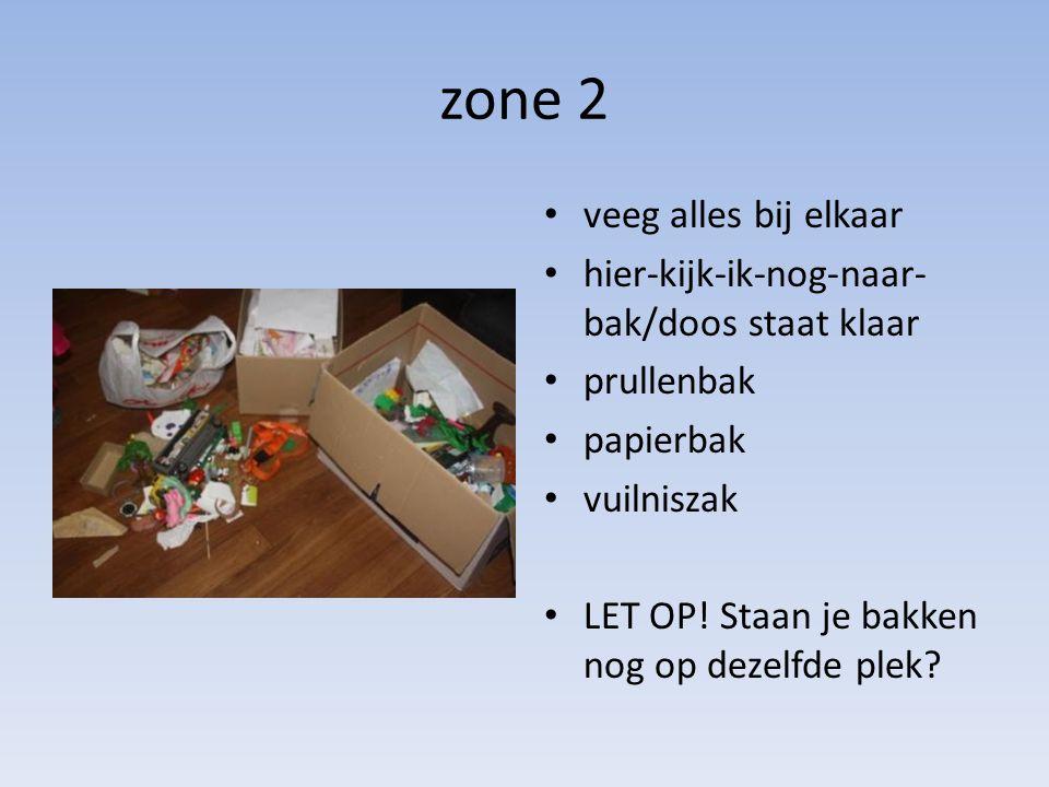 zone 2 • veeg alles bij elkaar • hier-kijk-ik-nog-naar- bak/doos staat klaar • prullenbak • papierbak • vuilniszak • LET OP! Staan je bakken nog op de