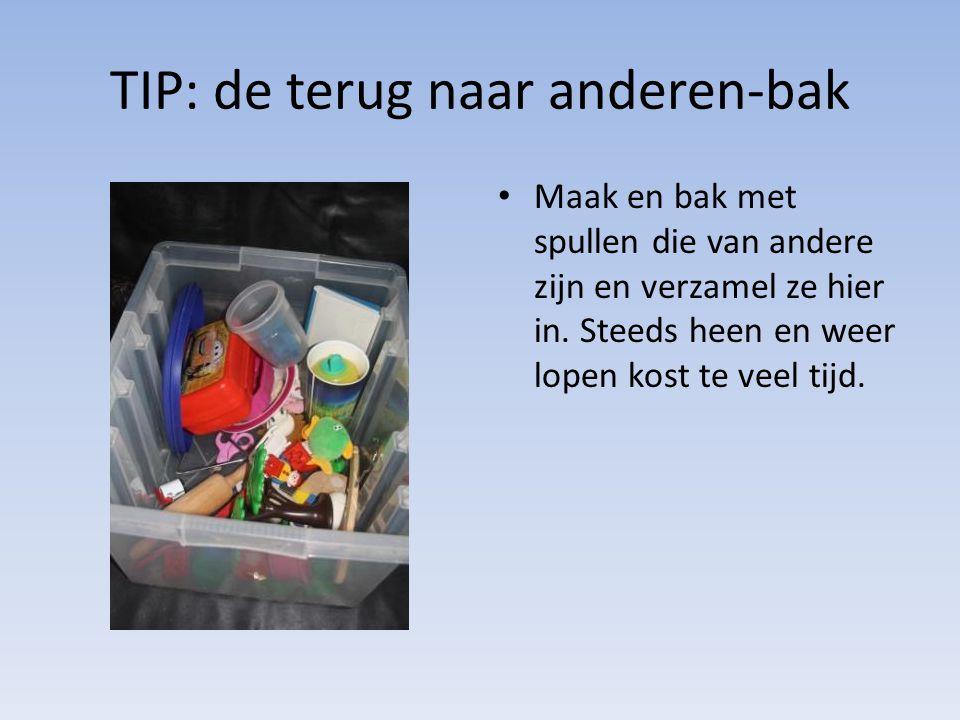 TIP: de terug naar anderen-bak • Maak en bak met spullen die van andere zijn en verzamel ze hier in. Steeds heen en weer lopen kost te veel tijd.