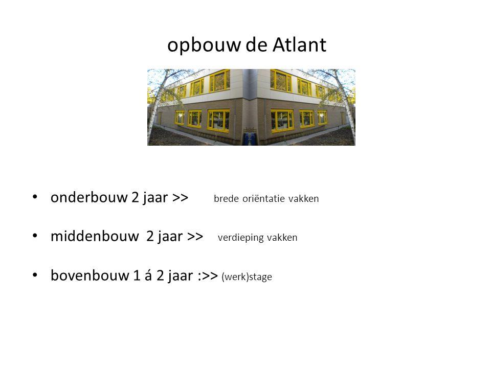 opbouw de Atlant • onderbouw 2 jaar >> brede oriëntatie vakken • middenbouw 2 jaar >> verdieping vakken • bovenbouw 1 á 2 jaar :>> (werk)stage