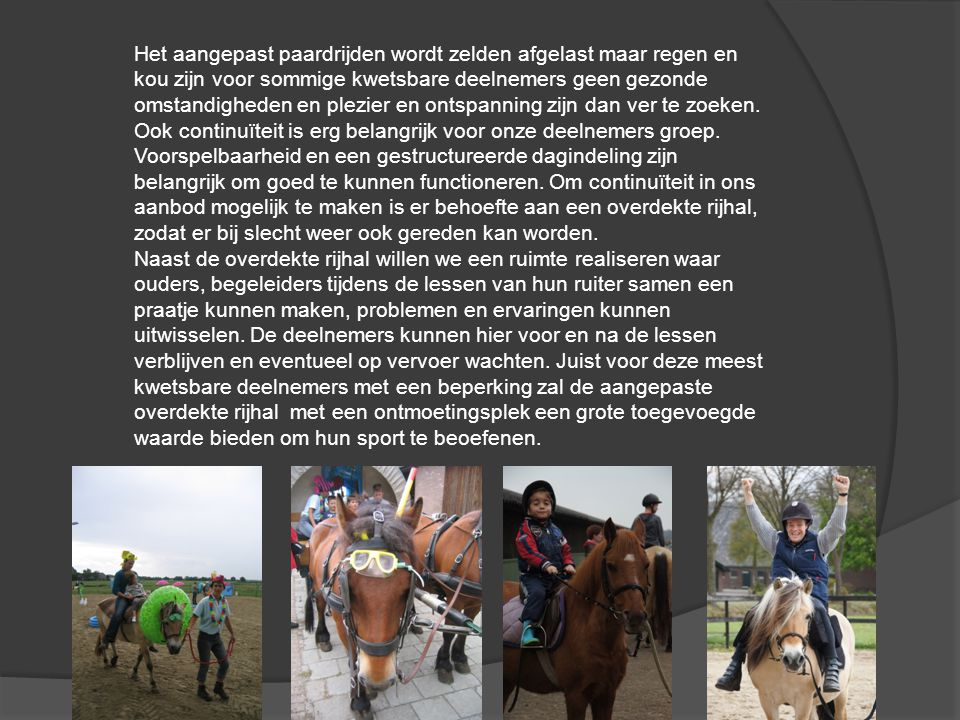 Het aangepast paardrijden wordt zelden afgelast maar regen en kou zijn voor sommige kwetsbare deelnemers geen gezonde omstandigheden en plezier en ontspanning zijn dan ver te zoeken.