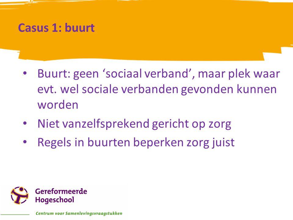 Casus 1: buurt • Buurt: geen 'sociaal verband', maar plek waar evt. wel sociale verbanden gevonden kunnen worden • Niet vanzelfsprekend gericht op zor