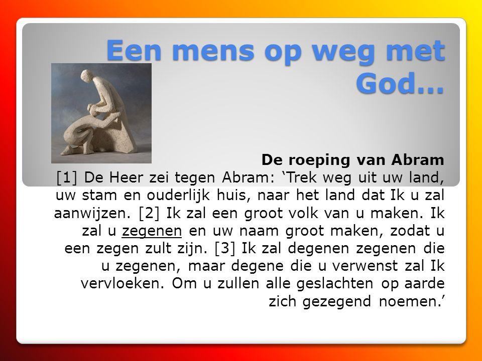 Een mens op weg met God… De roeping van Abram [1] De Heer zei tegen Abram: 'Trek weg uit uw land, uw stam en ouderlijk huis, naar het land dat Ik u zal aanwijzen.