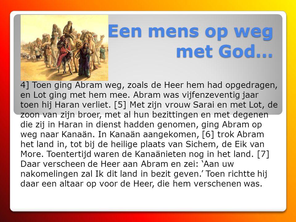 Een mens op weg met God… De roeping van Abram [1] De Heer zei tegen Abram: 'Trek weg uit uw land, uw stam en ouderlijk huis, naar het land dat Ik u za