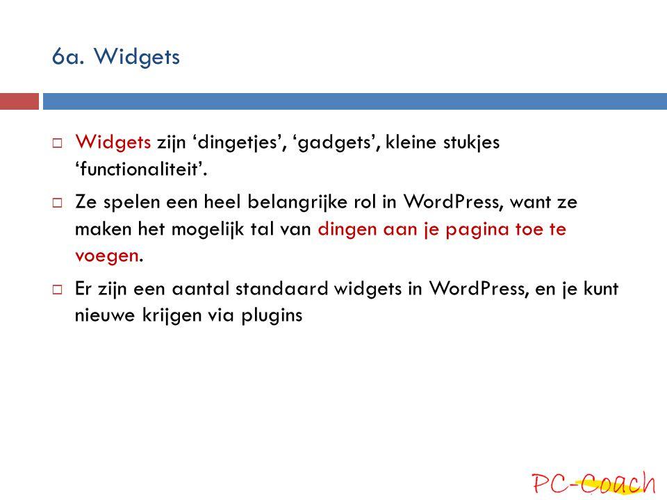 6a. Widgets  Widgets zijn 'dingetjes', 'gadgets', kleine stukjes 'functionaliteit'.  Ze spelen een heel belangrijke rol in WordPress, want ze maken