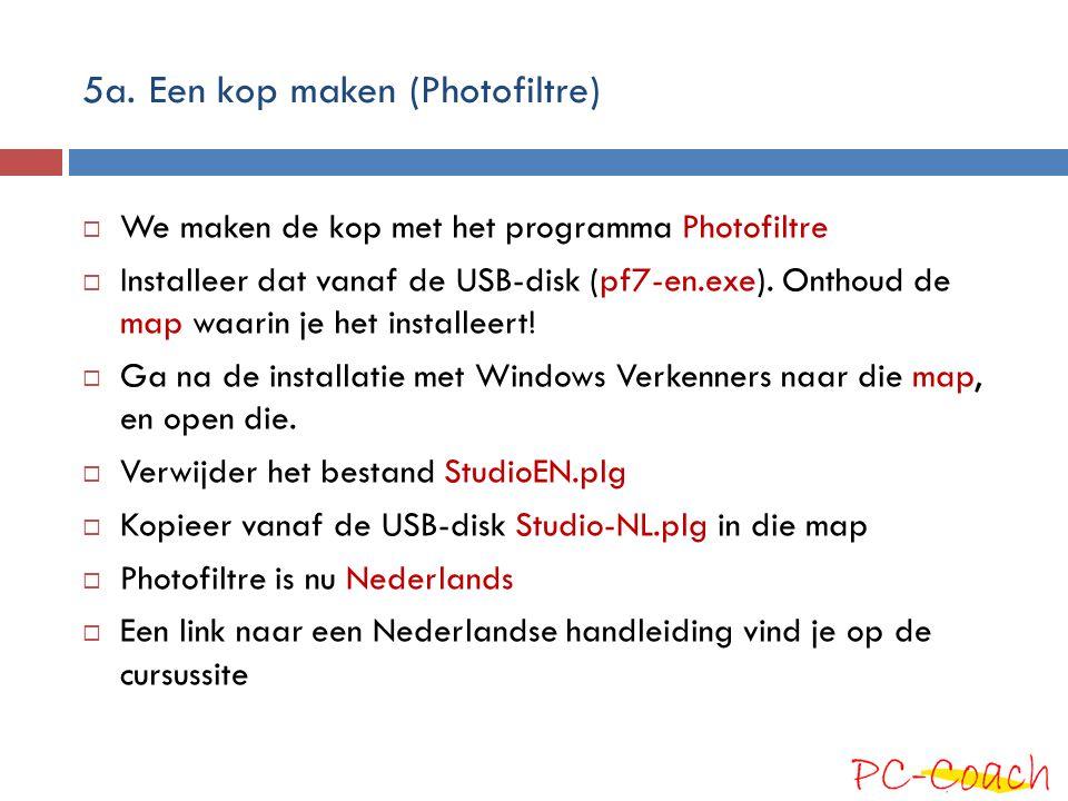 5a. Een kop maken (Photofiltre)  We maken de kop met het programma Photofiltre  Installeer dat vanaf de USB-disk (pf7-en.exe). Onthoud de map waarin