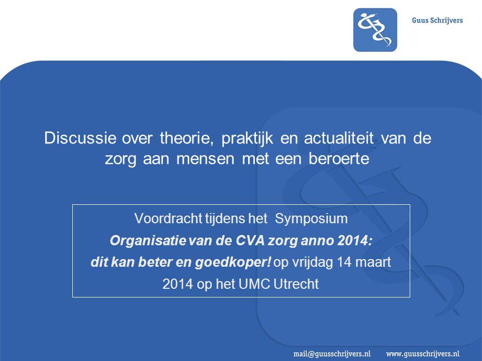 Discussie over theorie, praktijk en actualiteit van de zorg aan mensen met een beroerte Voordracht tijdens het Symposium Organisatie van de CVA zorg anno 2014: dit kan beter en goedkoper.