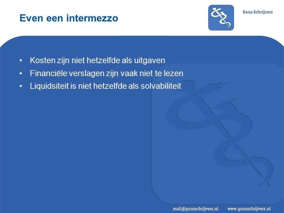 Even een intermezzo •Kosten zijn niet hetzelfde als uitgaven •Financiële verslagen zijn vaak niet te lezen •Liquidsiteit is niet hetzelfde als solvabiliteit