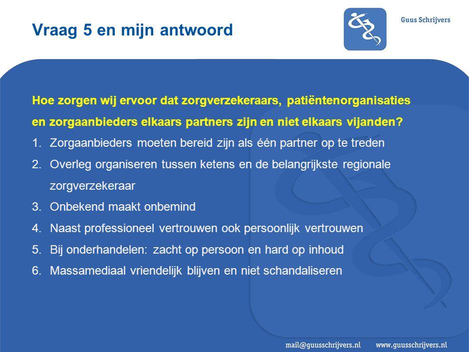 Vraag 5 en mijn antwoord Hoe zorgen wij ervoor dat zorgverzekeraars, patiëntenorganisaties en zorgaanbieders elkaars partners zijn en niet elkaars vijanden.