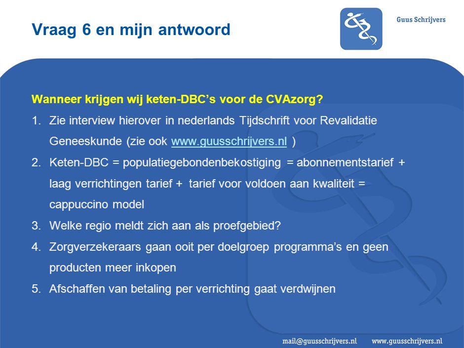 Vraag 6 en mijn antwoord Wanneer krijgen wij keten-DBC's voor de CVAzorg? 1.Zie interview hierover in nederlands Tijdschrift voor Revalidatie Geneesku