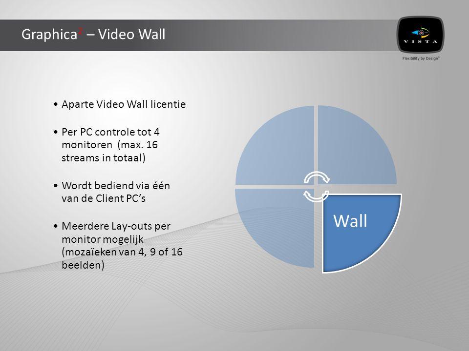 Graphica 2 – Video Wall •Aparte Video Wall licentie •Per PC controle tot 4 monitoren (max. 16 streams in totaal) •Wordt bediend via één van de Client