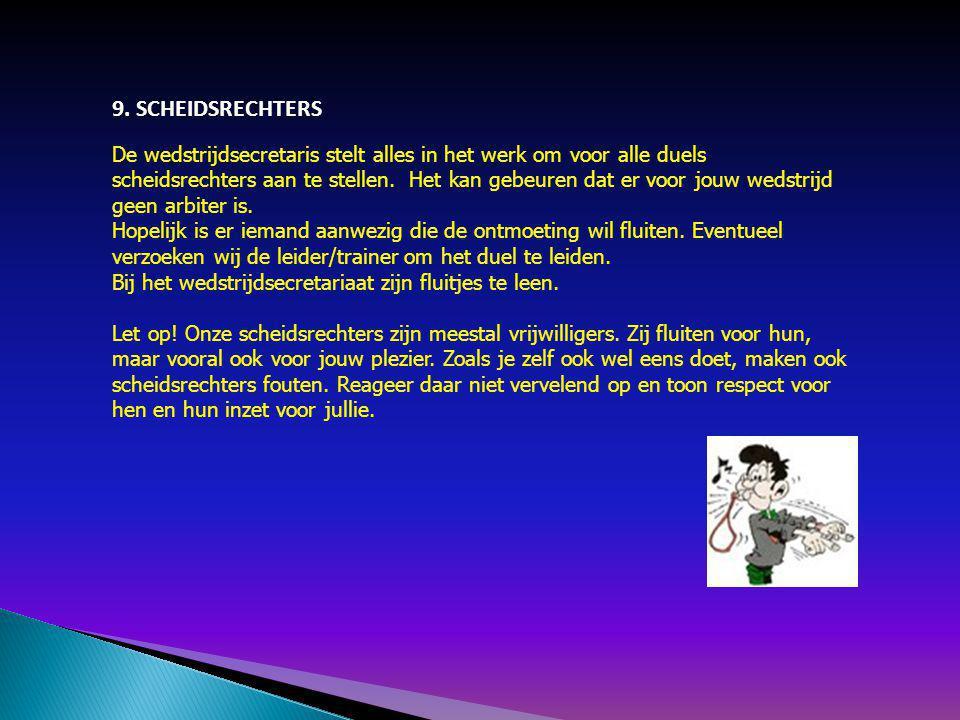 9. SCHEIDSRECHTERS De wedstrijdsecretaris stelt alles in het werk om voor alle duels scheidsrechters aan te stellen. Het kan gebeuren dat er voor jouw
