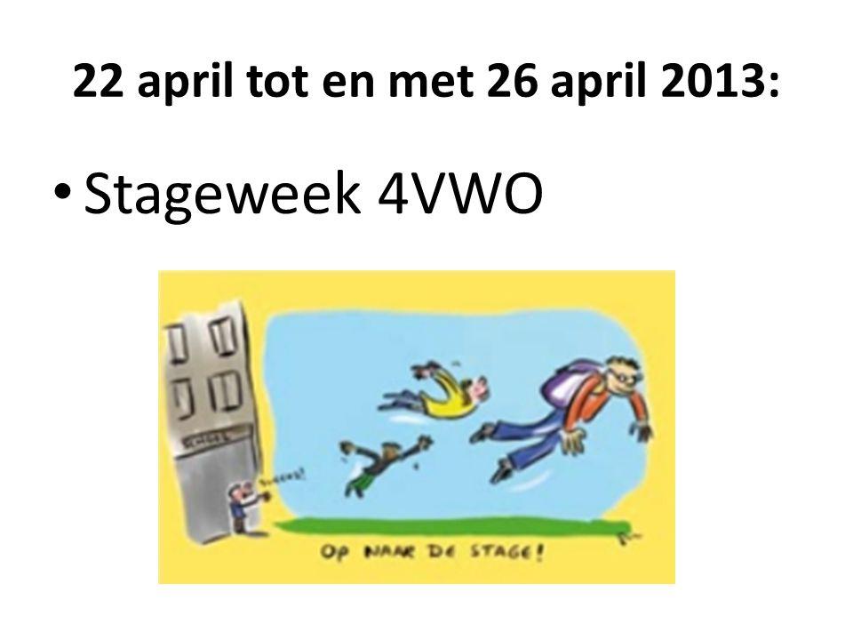 22 april tot en met 26 april 2013: • Stageweek 4VWO