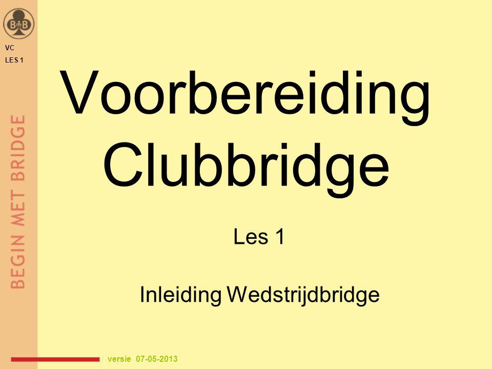 Voorbereiding Clubbridge Les 1 Inleiding Wedstrijdbridge versie 07-05-2013 VC LES 1