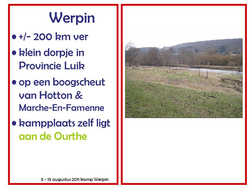 3 - 13 augustus 2011 kamp Werpin Werpin •+/- 200 km ver •klein dorpje in Provincie Luik •op een boogscheut van Hotton & Marche-En-Famenne •kampplaats zelf ligt aan de Ourthe
