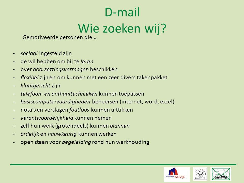 11 D-mail Wie zoeken wij? Gemotiveerde personen die… -sociaal ingesteld zijn -de wil hebben om bij te leren -over doorzettingsvermogen beschikken -fle