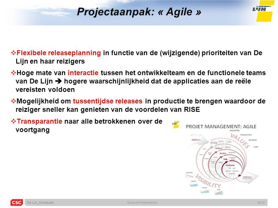 Projectaanpak: « Agile »  Flexibele releaseplanning in functie van de (wijzigende) prioriteiten van De Lijn en haar reizigers  Hoge mate van interactie tussen het ontwikkelteam en de functionele teams van De Lijn  hogere waarschijnlijkheid dat de applicaties aan de reële vereisten voldoen  Mogelijkheid om tussentijdse releases in productie te brengen waardoor de reiziger sneller kan genieten van de voordelen van RISE  Transparantie naar alle betrokkenen over de voortgang De Lijn_IntroductieSolution Presentation15/18