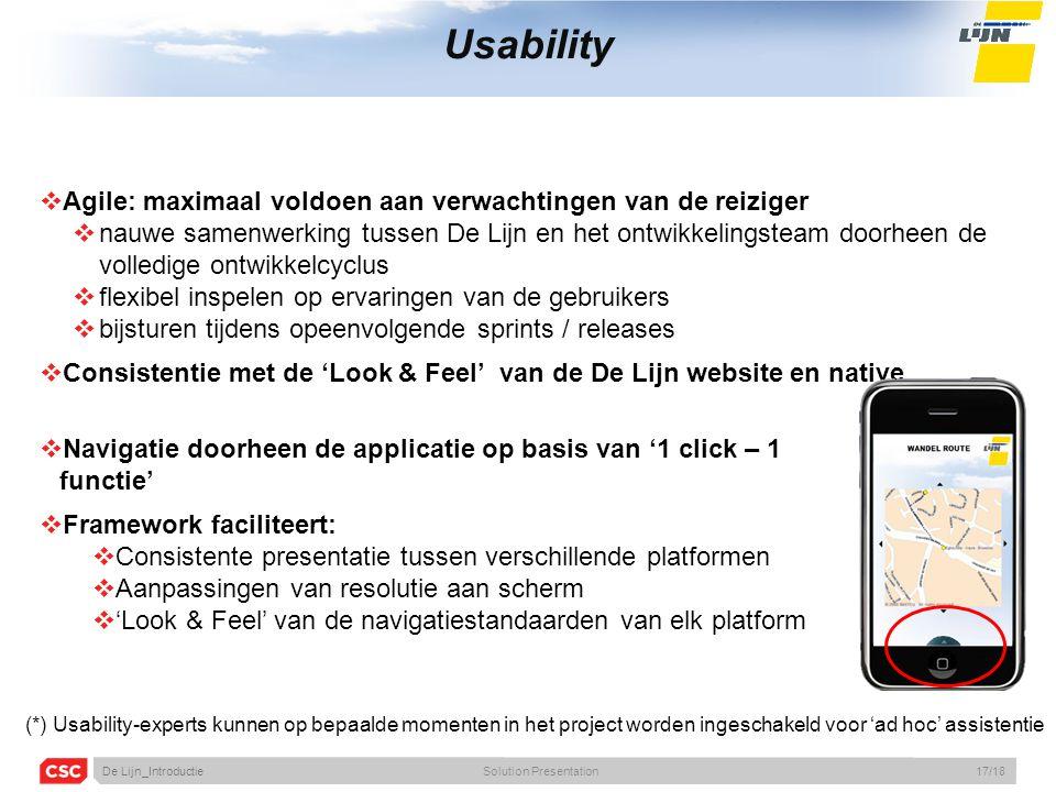 Usability  Agile: maximaal voldoen aan verwachtingen van de reiziger  nauwe samenwerking tussen De Lijn en het ontwikkelingsteam doorheen de volledige ontwikkelcyclus  flexibel inspelen op ervaringen van de gebruikers  bijsturen tijdens opeenvolgende sprints / releases  Consistentie met de 'Look & Feel' van de De Lijn website en native  Navigatie doorheen de applicatie op basis van '1 click – 1 functie'  Framework faciliteert:  Consistente presentatie tussen verschillende platformen  Aanpassingen van resolutie aan scherm  'Look & Feel' van de navigatiestandaarden van elk platform (*) Usability-experts kunnen op bepaalde momenten in het project worden ingeschakeld voor 'ad hoc' assistentie De Lijn_IntroductieSolution Presentation17/18
