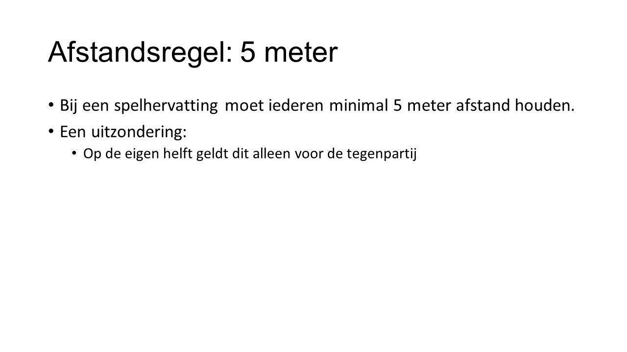 Afstandsregel: 5 meter • Bij een spelhervatting moet iederen minimal 5 meter afstand houden. • Een uitzondering: • Op de eigen helft geldt dit alleen