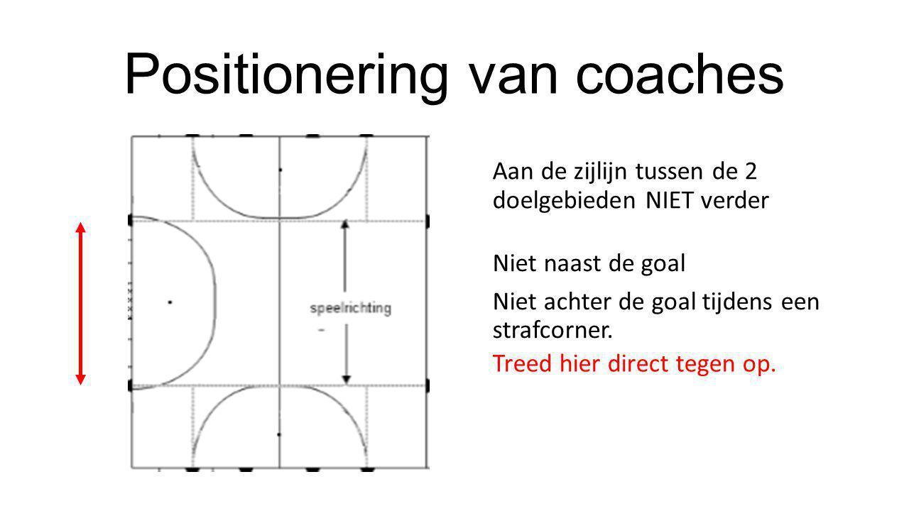 Positionering van coaches Niet naast de goal Niet achter de goal tijdens een strafcorner. Aan de zijlijn tussen de 2 doelgebieden NIET verder Treed hi