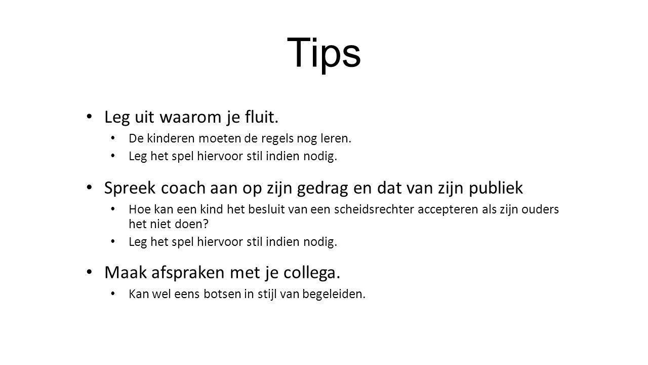 Tips • Leg uit waarom je fluit. • De kinderen moeten de regels nog leren. • Leg het spel hiervoor stil indien nodig. • Spreek coach aan op zijn gedrag