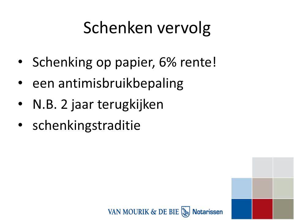 Schenken vervolg • Schenking op papier, 6% rente! • een antimisbruikbepaling • N.B. 2 jaar terugkijken • schenkingstraditie