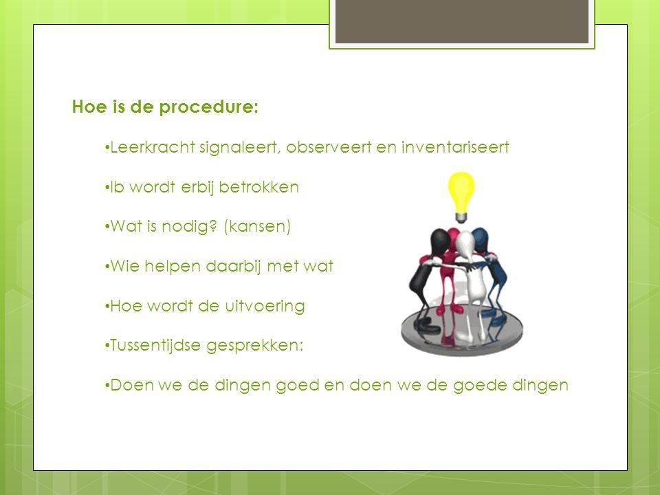 Hoe is de procedure: • Leerkracht signaleert, observeert en inventariseert • Ib wordt erbij betrokken • Wat is nodig.