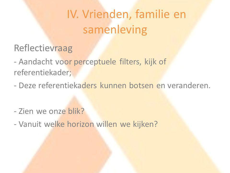 IV. Vrienden, familie en samenleving Reflectievraag - Aandacht voor perceptuele filters, kijk of referentiekader; - Deze referentiekaders kunnen botse