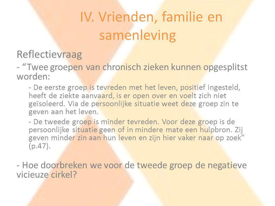 """IV. Vrienden, familie en samenleving Reflectievraag - """"Twee groepen van chronisch zieken kunnen opgesplitst worden: - De eerste groep is tevreden met"""