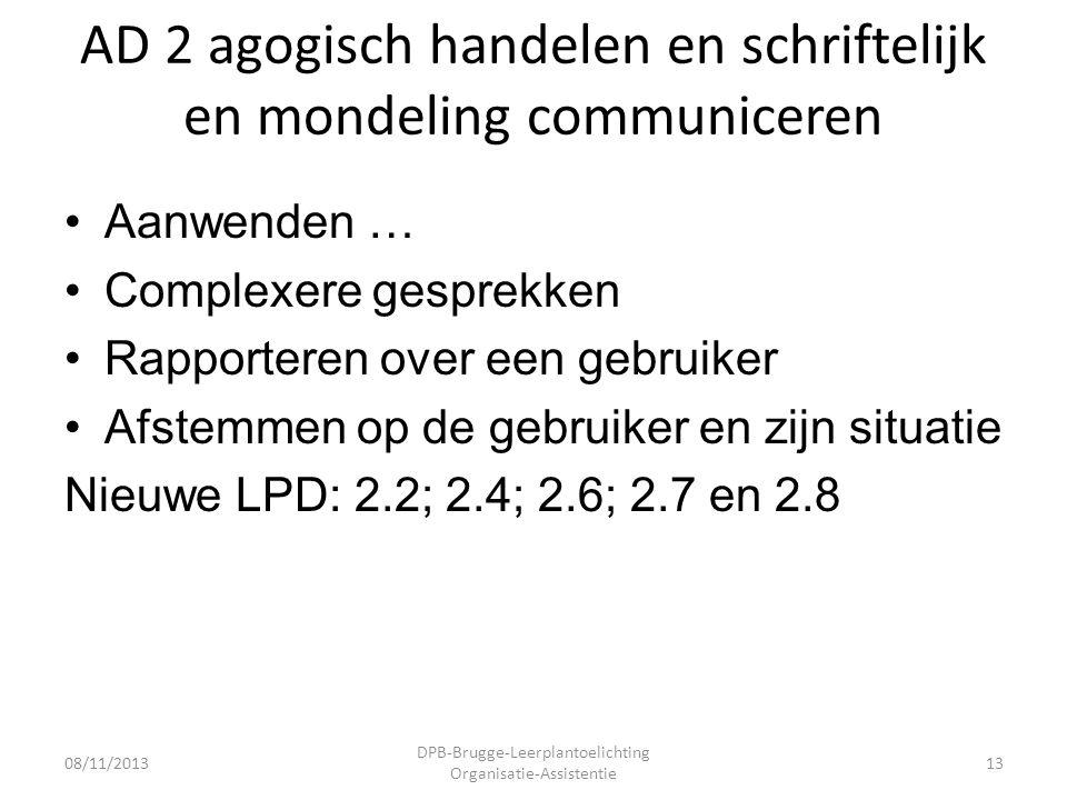 AD 2 agogisch handelen en schriftelijk en mondeling communiceren •Aanwenden … •Complexere gesprekken •Rapporteren over een gebruiker •Afstemmen op de gebruiker en zijn situatie Nieuwe LPD: 2.2; 2.4; 2.6; 2.7 en 2.8 08/11/2013 DPB-Brugge-Leerplantoelichting Organisatie-Assistentie 13
