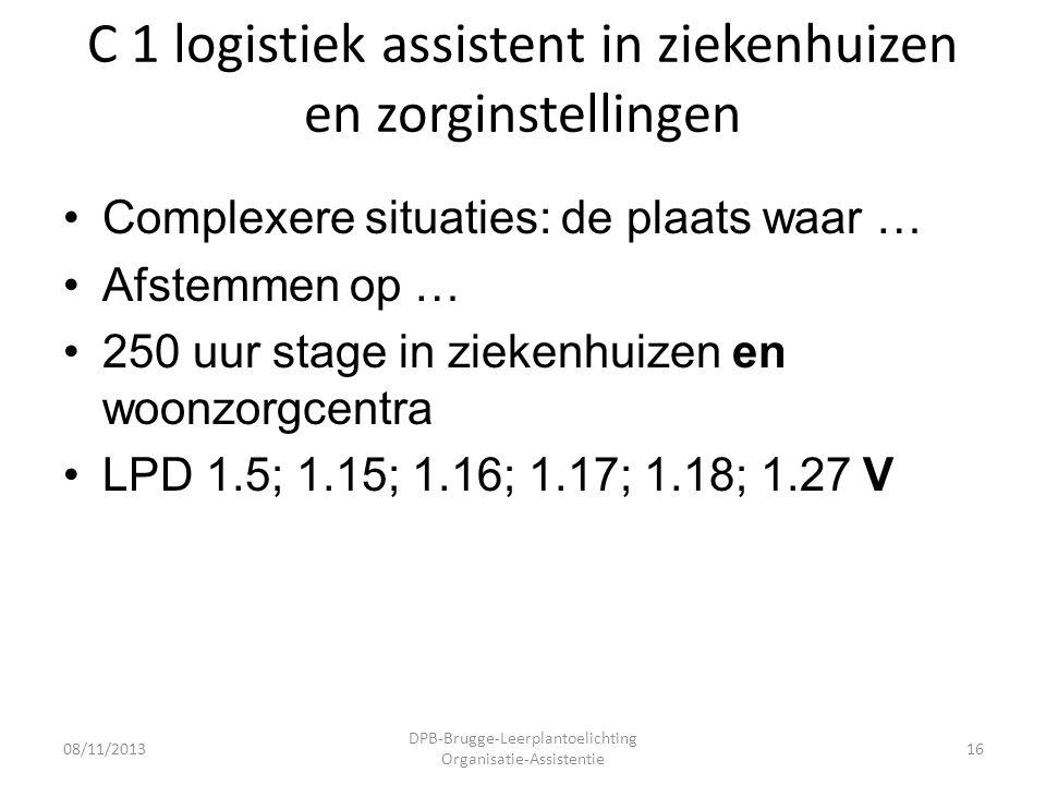 C 1 logistiek assistent in ziekenhuizen en zorginstellingen •Complexere situaties: de plaats waar … •Afstemmen op … •250 uur stage in ziekenhuizen en woonzorgcentra •LPD 1.5; 1.15; 1.16; 1.17; 1.18; 1.27 V 08/11/2013 DPB-Brugge-Leerplantoelichting Organisatie-Assistentie 16