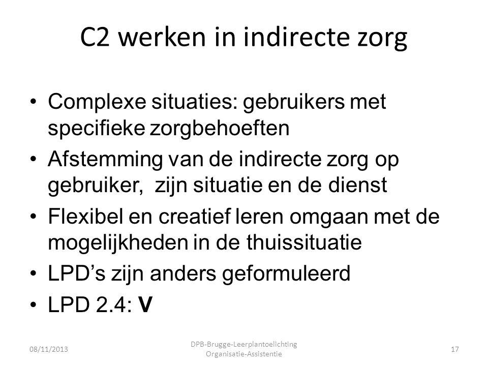 C2 werken in indirecte zorg •Complexe situaties: gebruikers met specifieke zorgbehoeften •Afstemming van de indirecte zorg op gebruiker, zijn situatie en de dienst •Flexibel en creatief leren omgaan met de mogelijkheden in de thuissituatie •LPD's zijn anders geformuleerd •LPD 2.4: V 08/11/2013 DPB-Brugge-Leerplantoelichting Organisatie-Assistentie 17