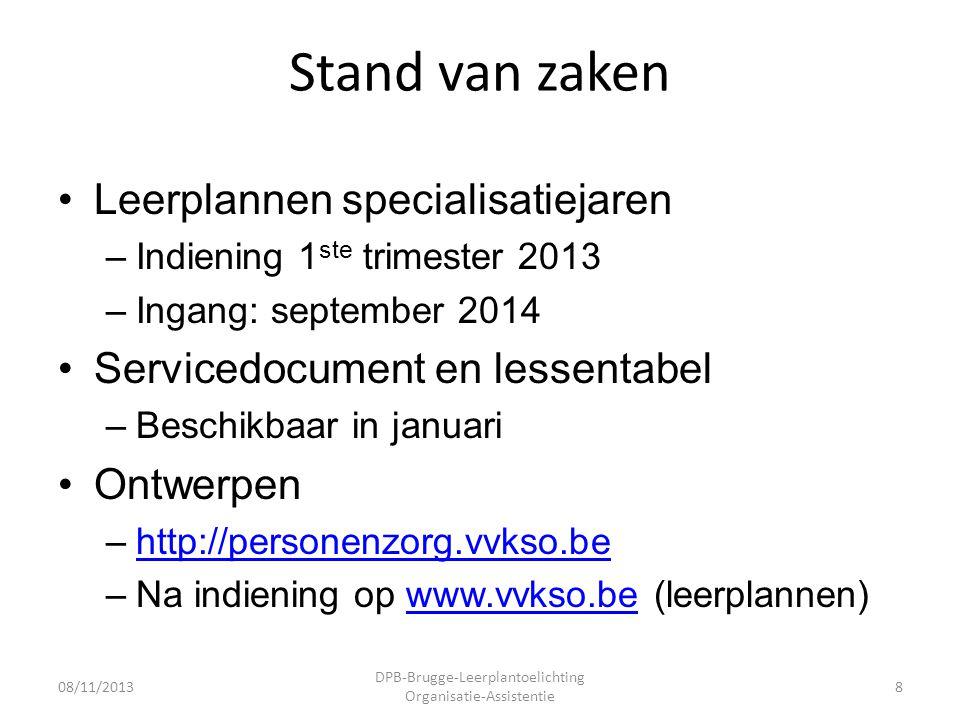 Stand van zaken •Leerplannen specialisatiejaren –Indiening 1 ste trimester 2013 –Ingang: september 2014 •Servicedocument en lessentabel –Beschikbaar in januari •Ontwerpen –http://personenzorg.vvkso.behttp://personenzorg.vvkso.be –Na indiening op www.vvkso.be (leerplannen)www.vvkso.be 08/11/2013 DPB-Brugge-Leerplantoelichting Organisatie-Assistentie 8