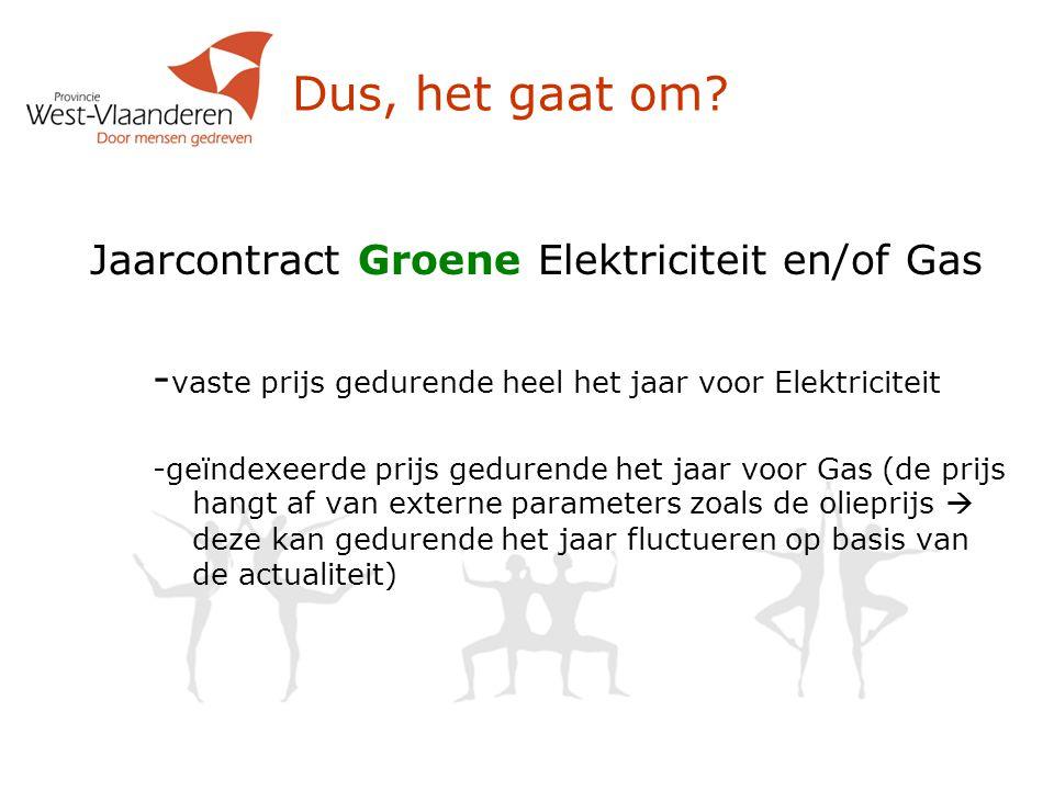 Dus, het gaat om? Jaarcontract Groene Elektriciteit en/of Gas - vaste prijs gedurende heel het jaar voor Elektriciteit -geïndexeerde prijs gedurende h