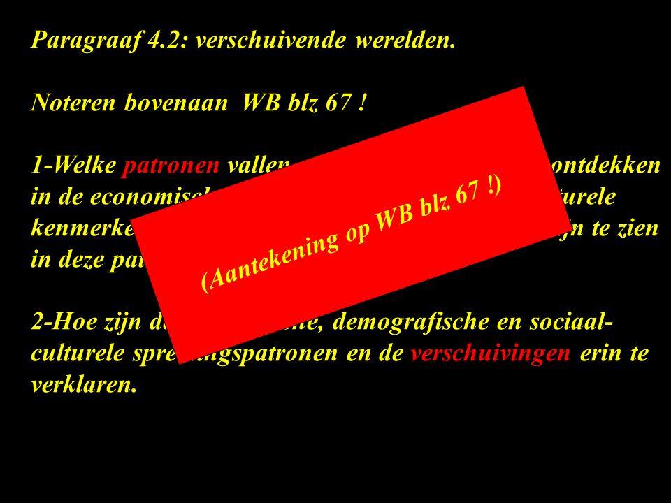 Paragraaf 4.2: verschuivende werelden. Noteren bovenaan WB blz 67 ! 1-Welke patronen vallen er op de wereldkaart te ontdekken in de economische, demog