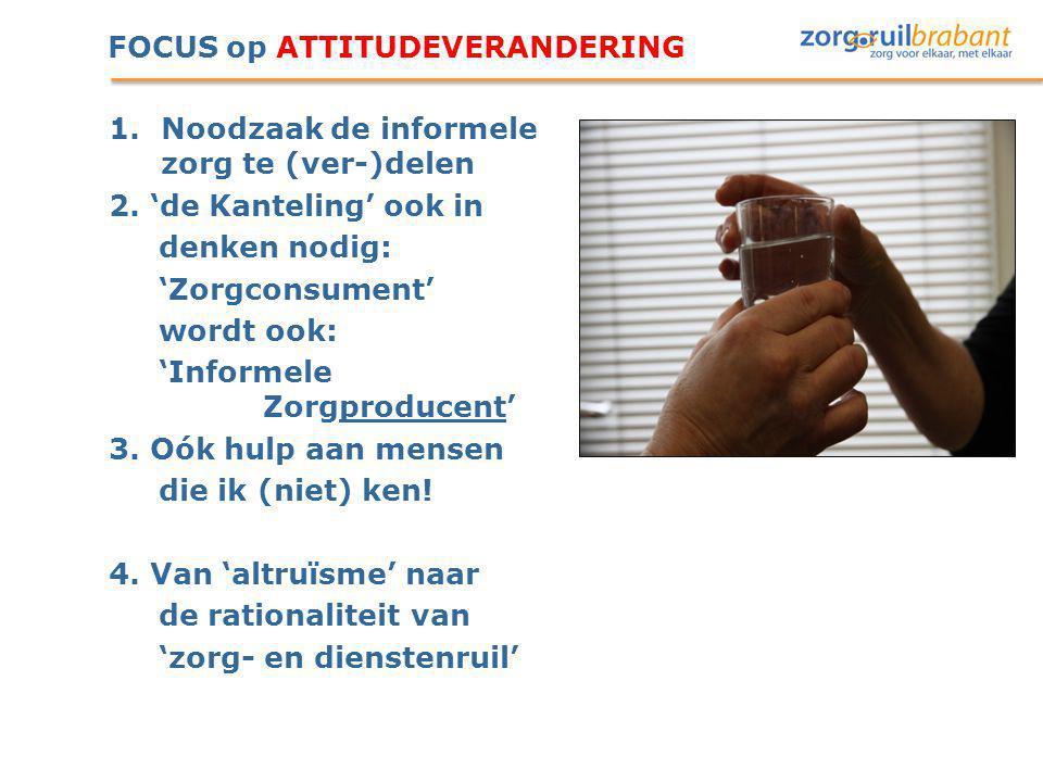 FOCUS op ATTITUDEVERANDERING 1.Noodzaak de informele zorg te (ver-)delen 2. 'de Kanteling' ook in denken nodig: 'Zorgconsument' wordt ook: 'Informele