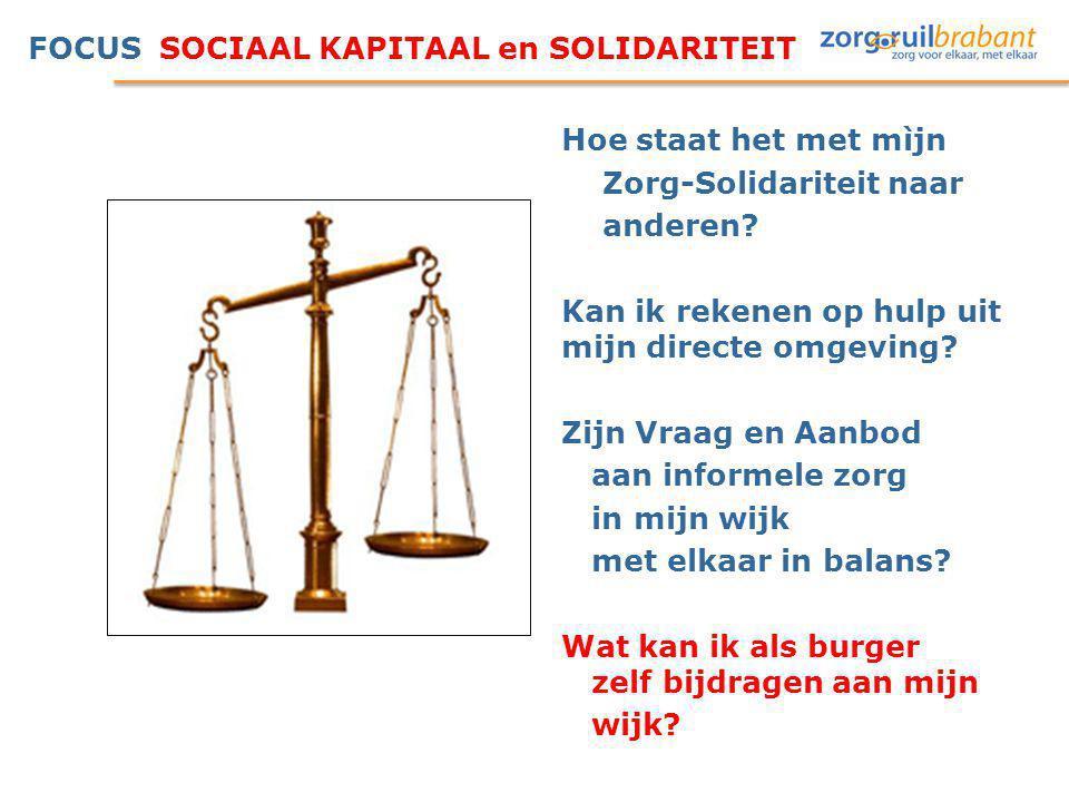 FOCUS SOCIAAL KAPITAAL en SOLIDARITEIT Hoe staat het met mìjn Zorg-Solidariteit naar anderen? Kan ik rekenen op hulp uit mijn directe omgeving? Zijn V