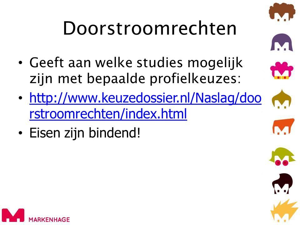 Doorstroomrechten • Geeft aan welke studies mogelijk zijn met bepaalde profielkeuzes: • http://www.keuzedossier.nl/Naslag/doo rstroomrechten/index.html http://www.keuzedossier.nl/Naslag/doo rstroomrechten/index.html • Eisen zijn bindend!