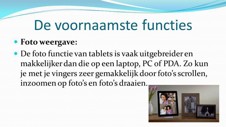 De voornaamste functies  Foto weergave:  De foto functie van tablets is vaak uitgebreider en makkelijker dan die op een laptop, PC of PDA. Zo kun je