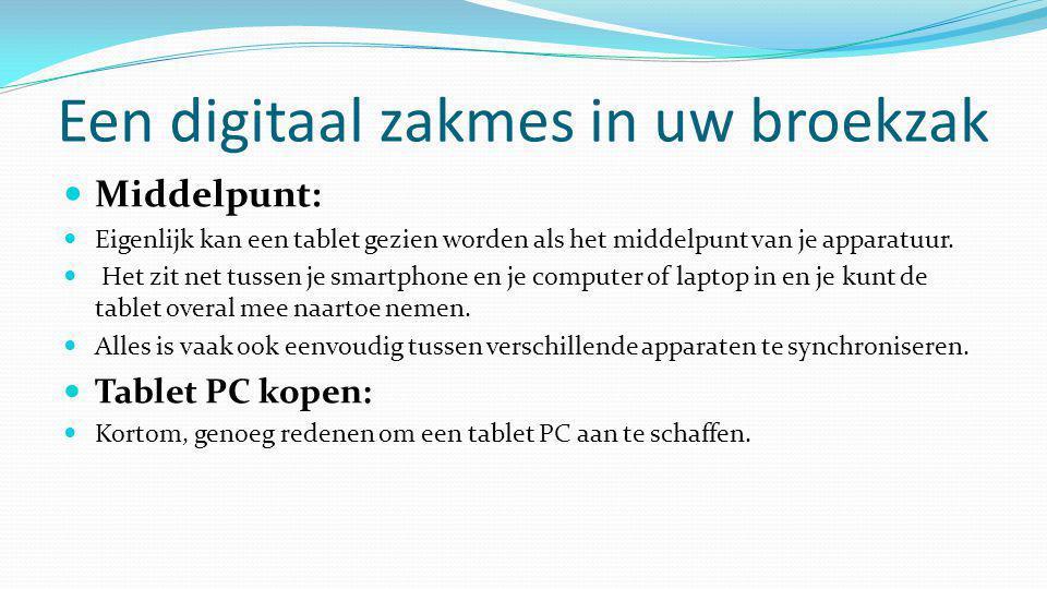 Een digitaal zakmes in uw broekzak  Middelpunt:  Eigenlijk kan een tablet gezien worden als het middelpunt van je apparatuur.  Het zit net tussen j