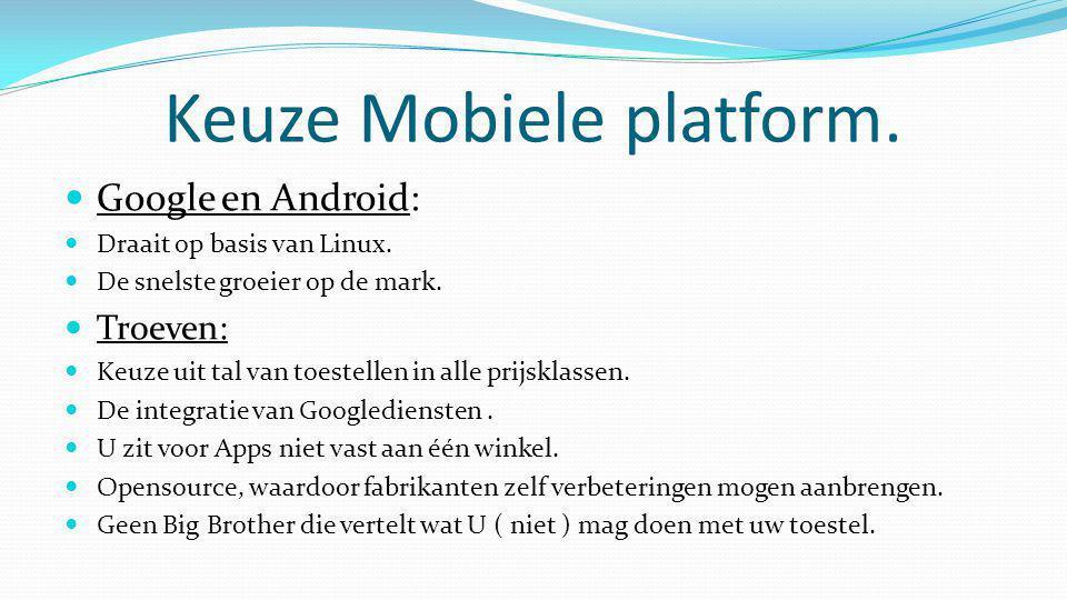 Keuze Mobiele platform.  Google en Android:  Draait op basis van Linux.  De snelste groeier op de mark.  Troeven:  Keuze uit tal van toestellen i