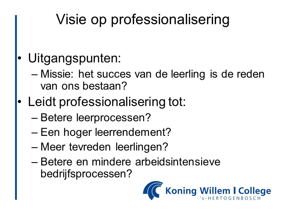 Visie op professionalisering •Uitgangspunten: –Missie: het succes van de leerling is de reden van ons bestaan? •Leidt professionalisering tot: –Betere