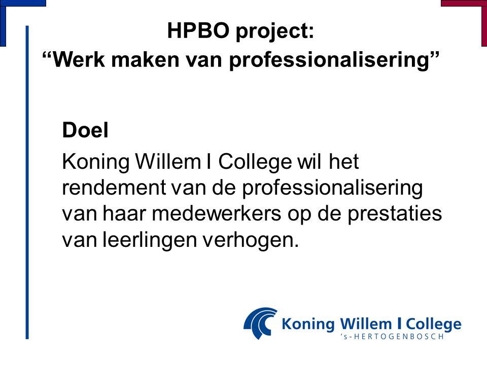 """HPBO project: """"Werk maken van professionalisering"""" Doel Koning Willem I College wil het rendement van de professionalisering van haar medewerkers op d"""
